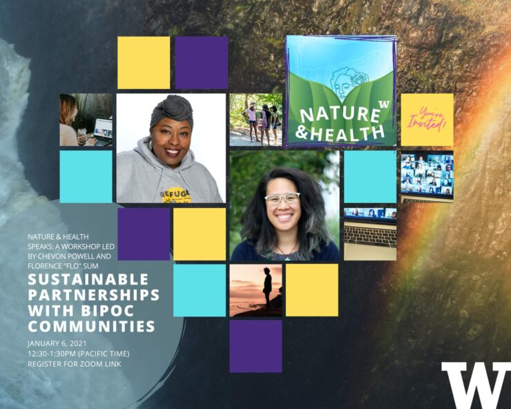 "Event graphic for UW Nature & Health Speaks with event date and panelist names. Workshop title is, ""Sustainable Partnerships with BIPOC Communities. Panelists are Flo Sum & Chevon Powell"